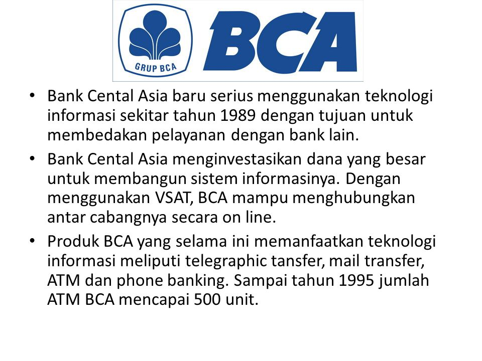 Bank Cental Asia baru serius menggunakan teknologi informasi sekitar tahun 1989 dengan tujuan untuk membedakan pelayanan dengan bank lain. Bank Cental