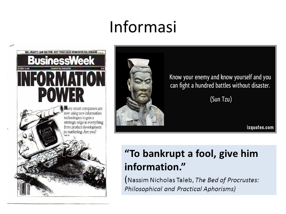 Informasi To bankrupt a fool, give him information. ( Nassim Nicholas Taleb, The Bed of Procrustes: Philosophical and Practical Aphorisms)