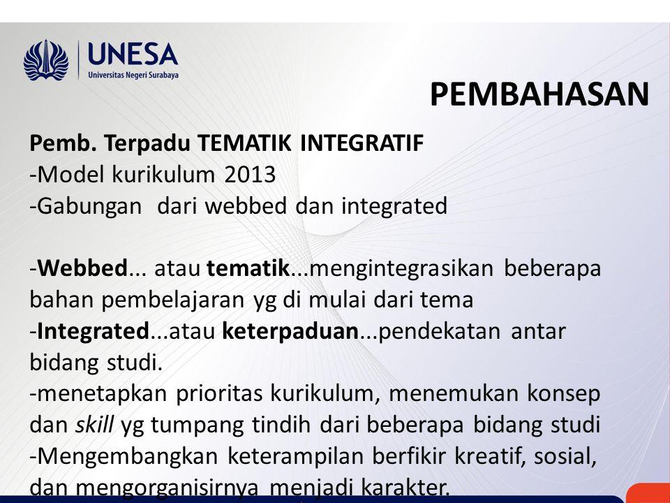 PEMBAHASAN Pemb. Terpadu TEMATIK INTEGRATIF -Model kurikulum 2013 -Gabungan dari webbed dan integrated -Webbed... atau tematik...mengintegrasikan bebe