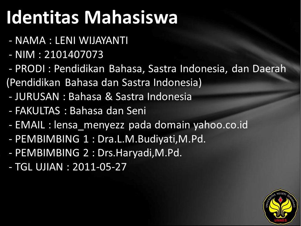 Identitas Mahasiswa - NAMA : LENI WIJAYANTI - NIM : 2101407073 - PRODI : Pendidikan Bahasa, Sastra Indonesia, dan Daerah (Pendidikan Bahasa dan Sastra Indonesia) - JURUSAN : Bahasa & Sastra Indonesia - FAKULTAS : Bahasa dan Seni - EMAIL : lensa_menyezz pada domain yahoo.co.id - PEMBIMBING 1 : Dra.L.M.Budiyati,M.Pd.