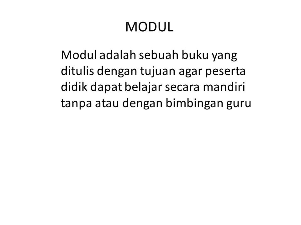 MODUL Modul adalah sebuah buku yang ditulis dengan tujuan agar peserta didik dapat belajar secara mandiri tanpa atau dengan bimbingan guru