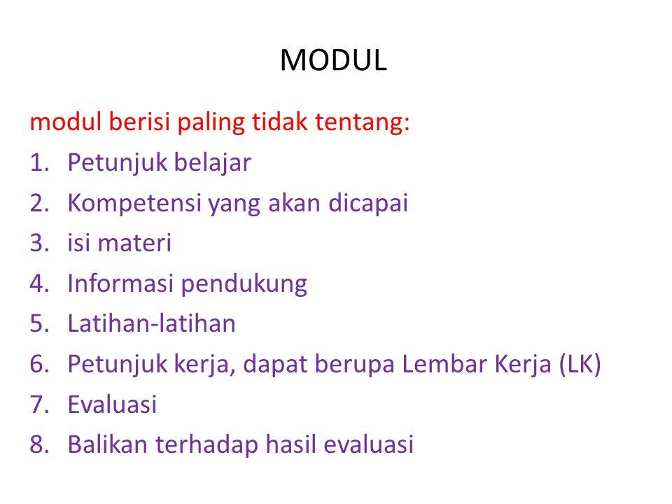 MODUL modul berisi paling tidak tentang: 1.Petunjuk belajar 2.Kompetensi yang akan dicapai 3.isi materi 4.Informasi pendukung 5.Latihan-latihan 6.Petunjuk kerja, dapat berupa Lembar Kerja (LK) 7.Evaluasi 8.Balikan terhadap hasil evaluasi