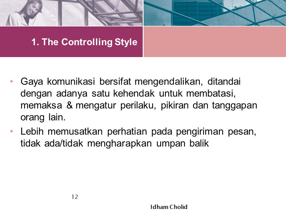 1. The Controlling Style Gaya komunikasi bersifat mengendalikan, ditandai dengan adanya satu kehendak untuk membatasi, memaksa & mengatur perilaku, pi