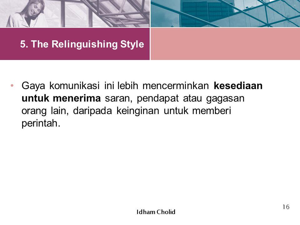 5. The Relinguishing Style Gaya komunikasi ini lebih mencerminkan kesediaan untuk menerima saran, pendapat atau gagasan orang lain, daripada keinginan