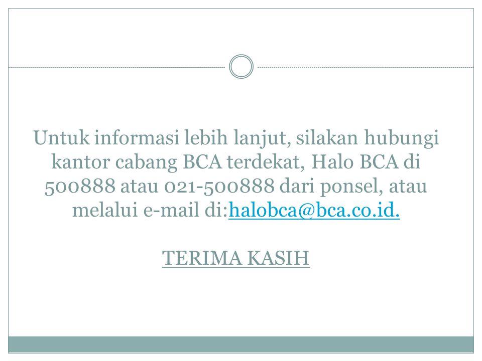 Untuk informasi lebih lanjut, silakan hubungi kantor cabang BCA terdekat, Halo BCA di 500888 atau 021-500888 dari ponsel, atau melalui e-mail di:halob
