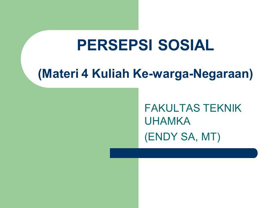 PERSEPSI SOSIAL (Materi 4 Kuliah Ke-warga-Negaraan) FAKULTAS TEKNIK UHAMKA (ENDY SA, MT)