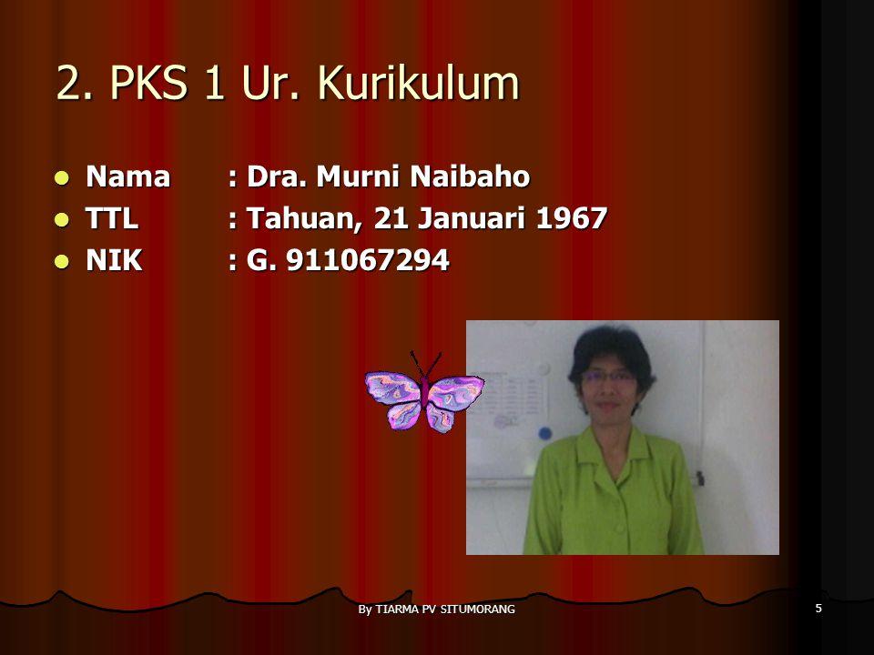 By TIARMA PV SITUMORANG 5 2.PKS 1 Ur. Kurikulum Nama : Dra.
