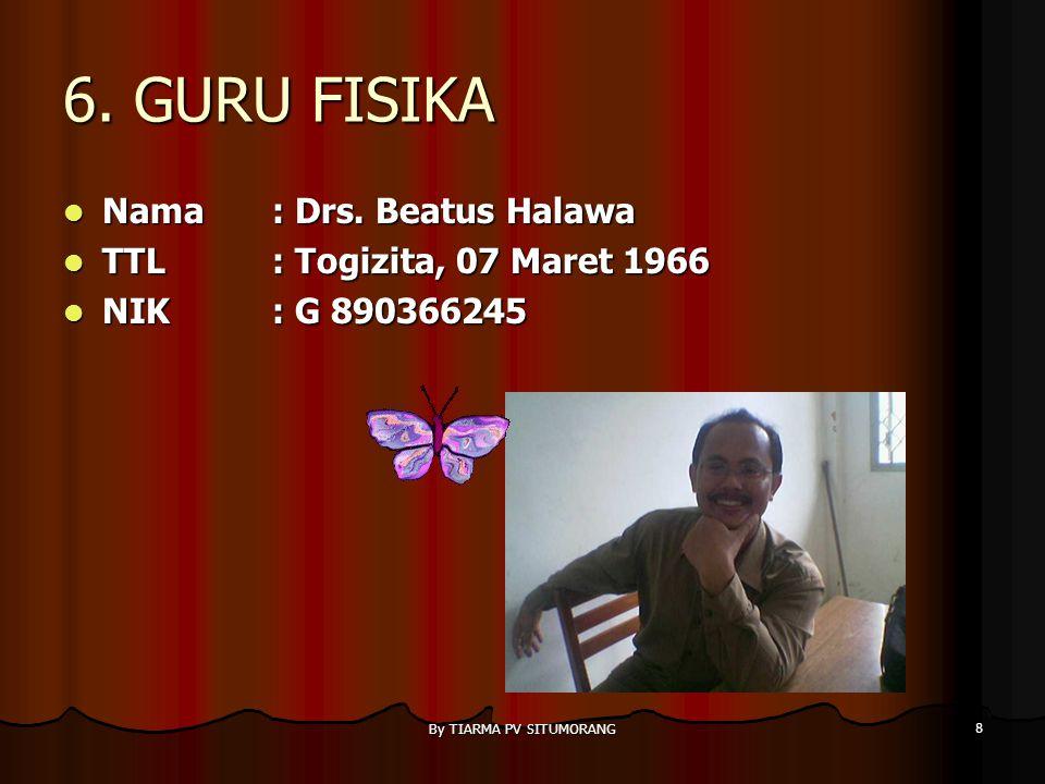 By TIARMA PV SITUMORANG 8 6.GURU FISIKA Nama : Drs.