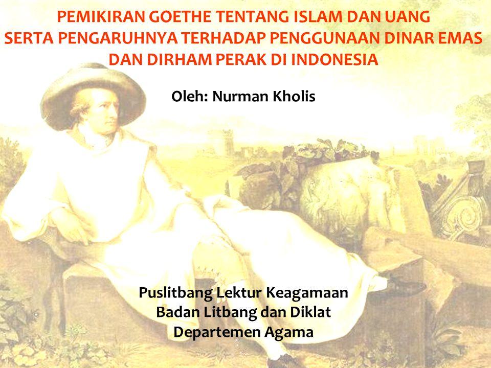 PEMIKIRAN GOETHE TENTANG ISLAM DAN UANG SERTA PENGARUHNYA TERHADAP PENGGUNAAN DINAR EMAS DAN DIRHAM PERAK DI INDONESIA Oleh: Nurman Kholis Puslitbang
