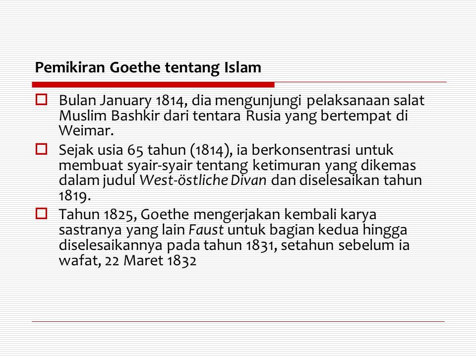Pemikiran Goethe tentang Islam  Bulan January 1814, dia mengunjungi pelaksanaan salat Muslim Bashkir dari tentara Rusia yang bertempat di Weimar.  S