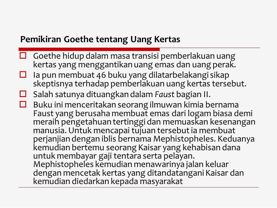 Pemikiran Goethe tentang Uang Kertas  Goethe hidup dalam masa transisi pemberlakuan uang kertas yang menggantikan uang emas dan uang perak.  Ia pun