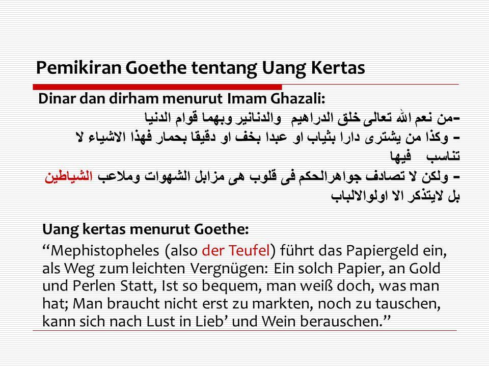 Pemikiran Goethe tentang Uang Kertas Dinar dan dirham menurut Imam Ghazali: - من نعم الله تعالى خلق الدراهيم والدنانير وبهما قوام الدنيا - وكذا من يشت