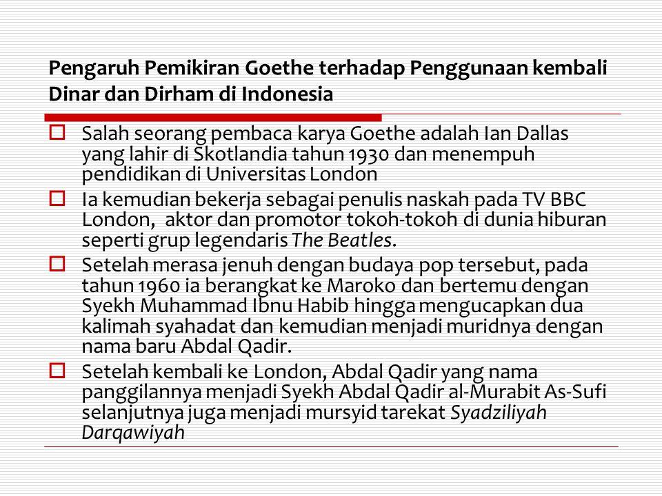 Pengaruh Pemikiran Goethe terhadap Penggunaan kembali Dinar dan Dirham di Indonesia  Salah seorang pembaca karya Goethe adalah Ian Dallas yang lahir