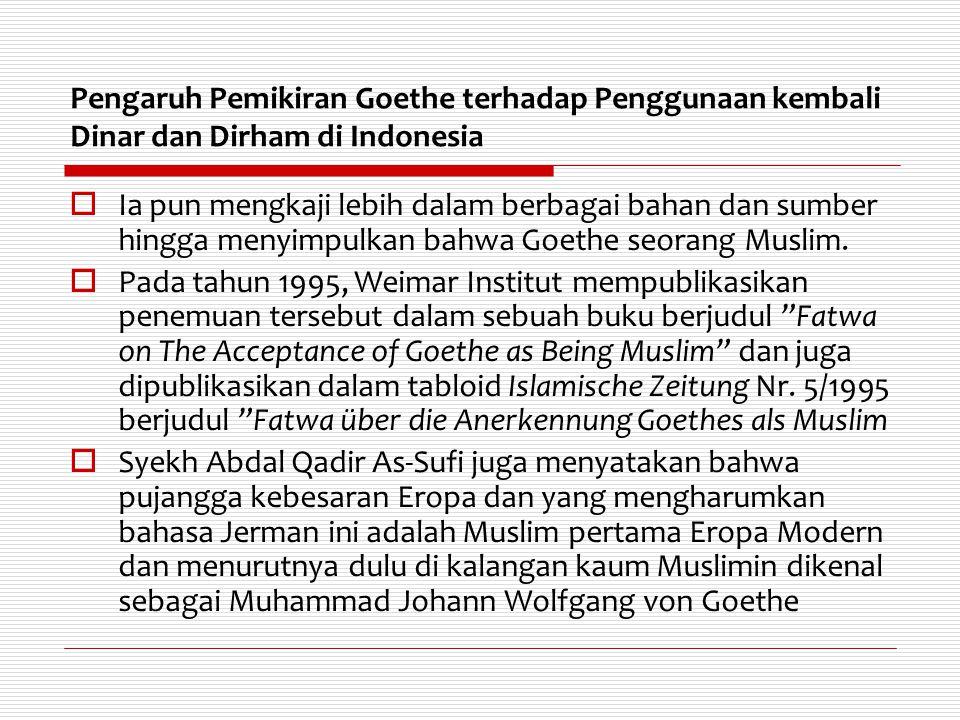 Pengaruh Pemikiran Goethe terhadap Penggunaan kembali Dinar dan Dirham di Indonesia  Ia pun mengkaji lebih dalam berbagai bahan dan sumber hingga men