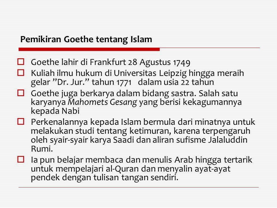 Pemikiran Goethe tentang Islam  Meskipun bergelut dalam berbagai bidang, karir politik Goethe terus berlanjut hingga terpilih menjadi menteri negara Weimar sebagai puncak karirnya  Setelah pensiun, Goethe terus mempelajari buku-buku bahasa Arab, tata bahasa, puisi, dan sejarah Rasulullah Muhammad SAW.