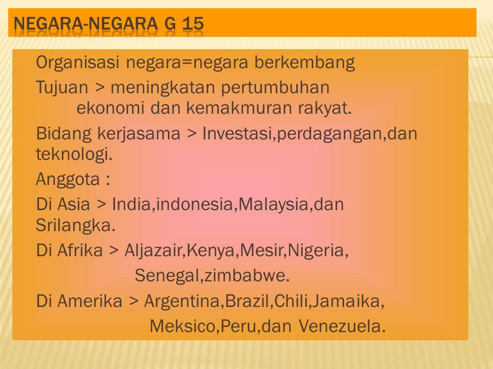  Organisasi negara=negara berkembang  Tujuan > meningkatan pertumbuhan ekonomi dan kemakmuran rakyat.  Bidang kerjasama > Investasi,perdagangan,dan