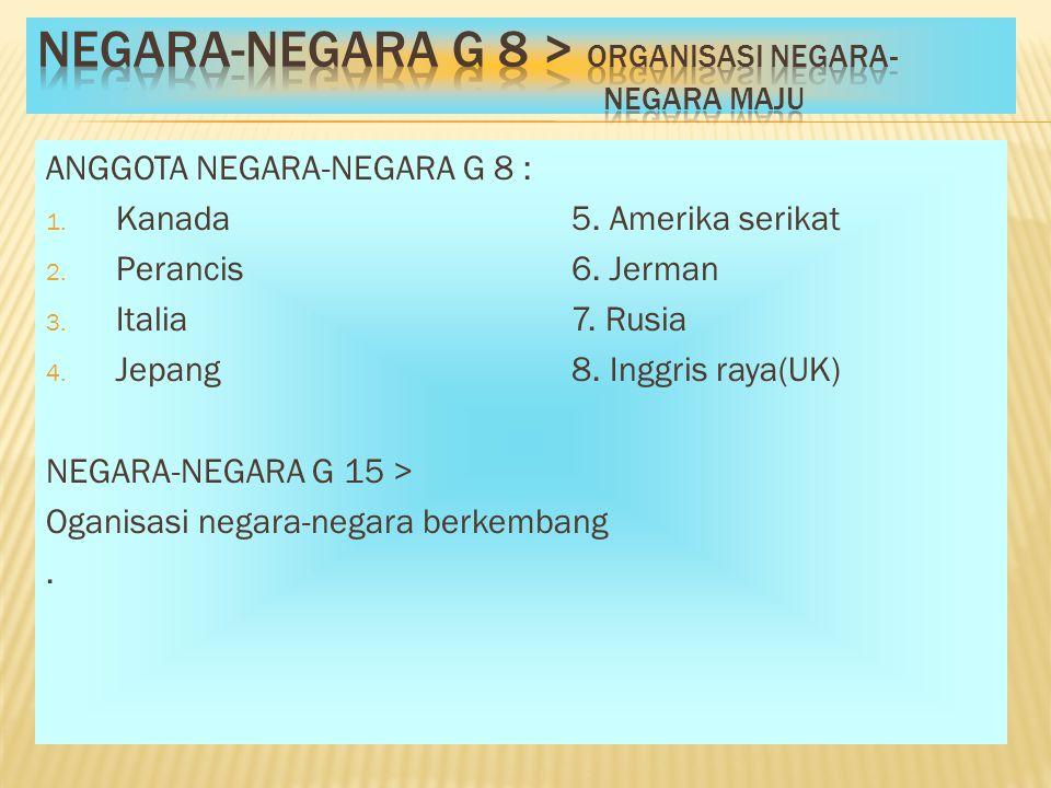 ANGGOTA NEGARA-NEGARA G 8 : 1. Kanada5. Amerika serikat 2. Perancis6. Jerman 3. Italia7. Rusia 4. Jepang8. Inggris raya(UK) NEGARA-NEGARA G 15 > Ogani