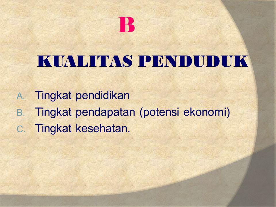 B A. Tingkat pendidikan B. Tingkat pendapatan (potensi ekonomi) C. Tingkat kesehatan. KUALITAS PENDUDUK