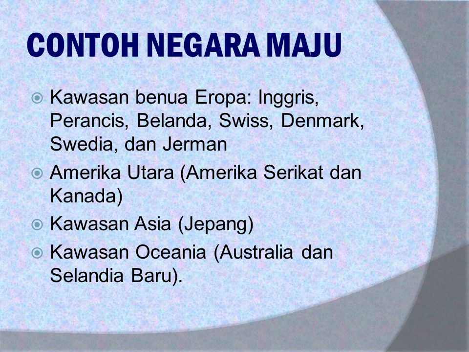 CONTOH NEGARA MAJU KKawasan benua Eropa: Inggris, Perancis, Belanda, Swiss, Denmark, Swedia, dan Jerman AAmerika Utara (Amerika Serikat dan Kanada