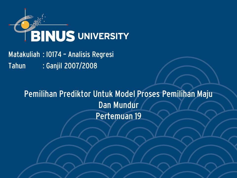 Pemilihan Prediktor Untuk Model Proses Pemilihan Maju Dan Mundur Pertemuan 19 Matakuliah: I0174 – Analisis Regresi Tahun: Ganjil 2007/2008