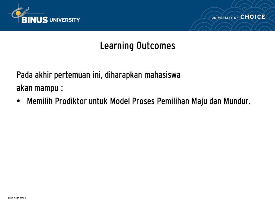 Bina Nusantara Learning Outcomes Pada akhir pertemuan ini, diharapkan mahasiswa akan mampu : Memilih Prodiktor untuk Model Proses Pemilihan Maju dan M