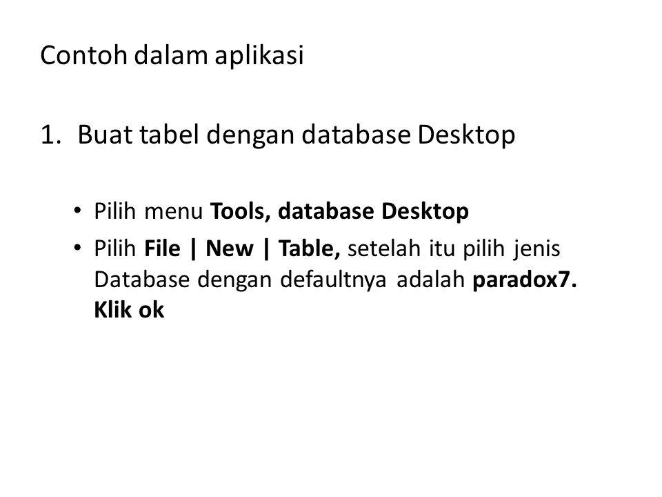 Contoh dalam aplikasi 1.Buat tabel dengan database Desktop Pilih menu Tools, database Desktop Pilih File | New | Table, setelah itu pilih jenis Databa