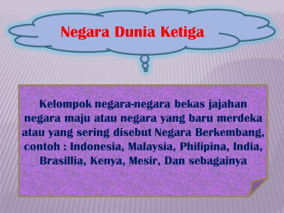 Negara Dunia Ketiga Kelompok negara-negara bekas jajahan negara maju atau negara yang baru merdeka atau yang sering disebut Negara Berkembang, contoh