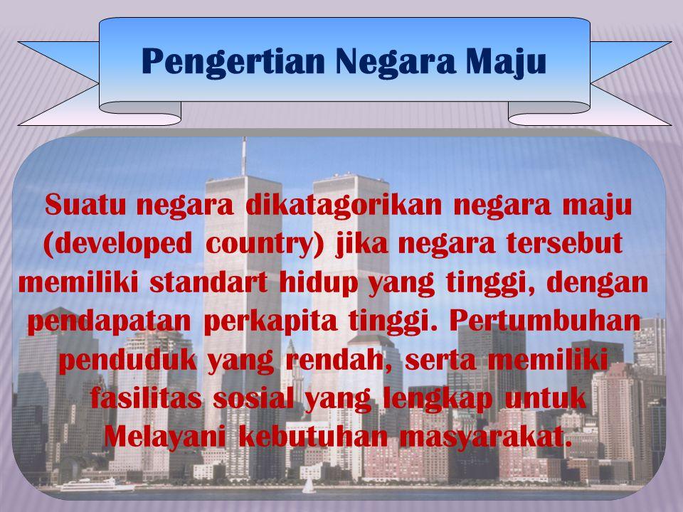 Suatu negara dikatagorikan negara maju (developed country) jika negara tersebut memiliki standart hidup yang tinggi, dengan pendapatan perkapita tingg