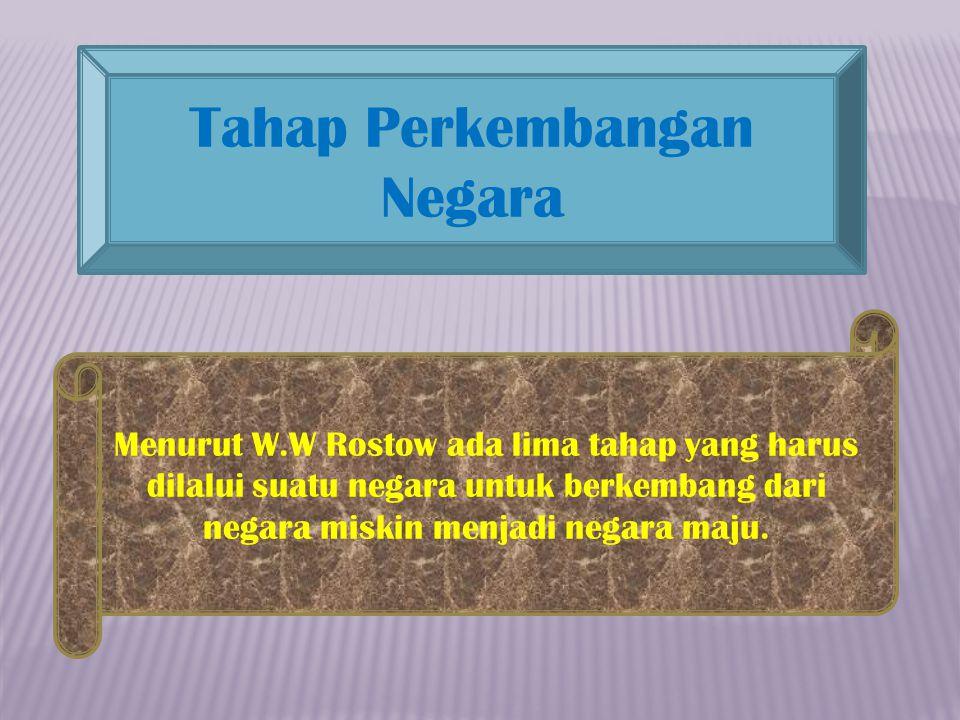 Tahap Perkembangan Negara Menurut W.W Rostow ada lima tahap yang harus dilalui suatu negara untuk berkembang dari negara miskin menjadi negara maju.