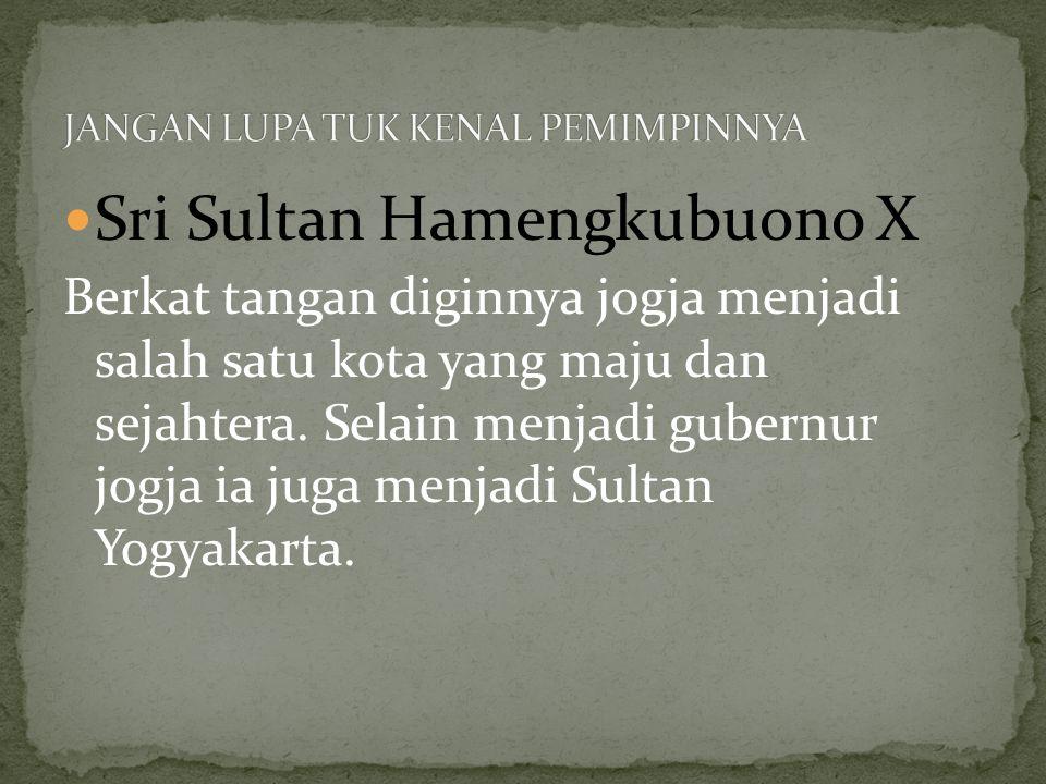 Sri Sultan Hamengkubuono X Berkat tangan diginnya jogja menjadi salah satu kota yang maju dan sejahtera. Selain menjadi gubernur jogja ia juga menjadi