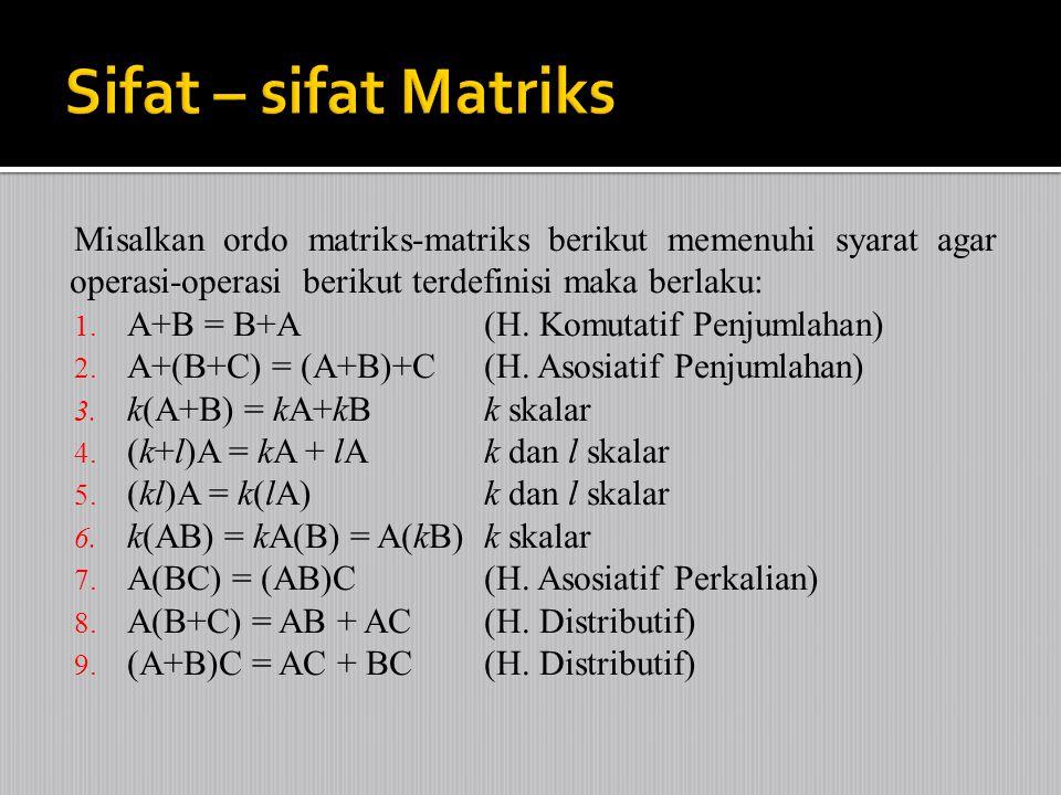 Misalkan ordo matriks-matriks berikut memenuhi syarat agar operasi-operasi berikut terdefinisi maka berlaku: 1. A+B = B+A (H. Komutatif Penjumlahan) 2