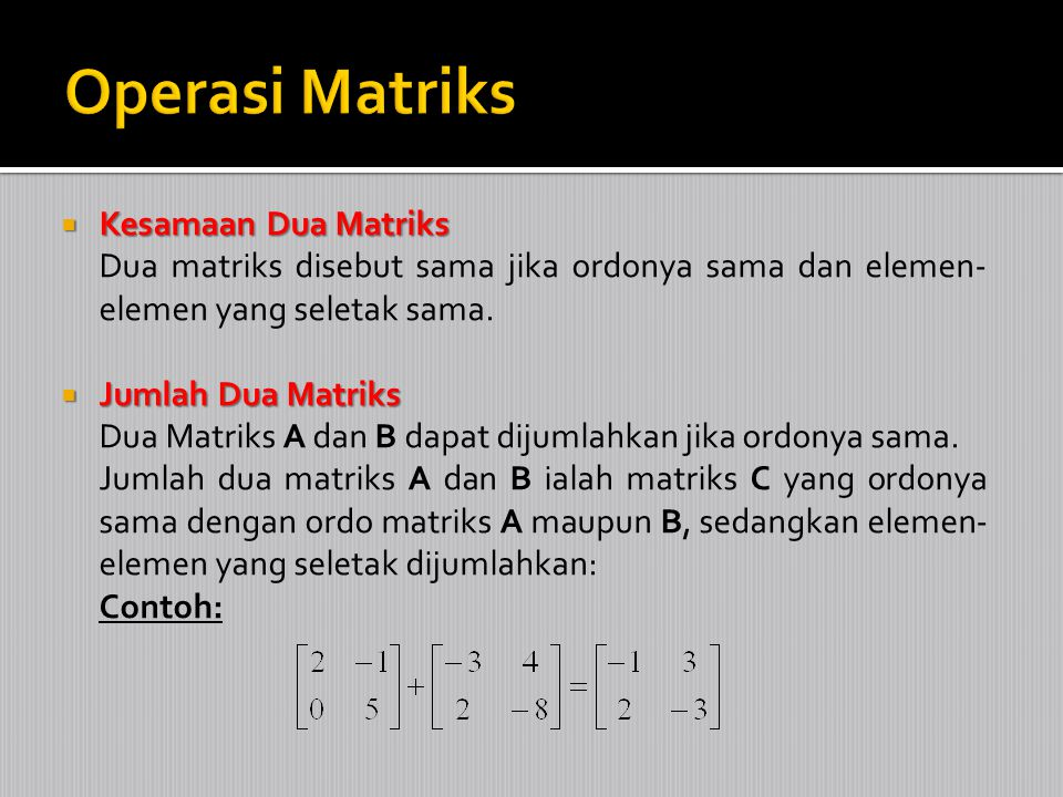  Kesamaan Dua Matriks Dua matriks disebut sama jika ordonya sama dan elemen- elemen yang seletak sama.