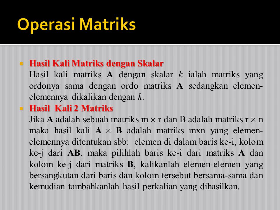  Hasil Kali Matriks dengan Skalar Hasil kali matriks A dengan skalar k ialah matriks yang ordonya sama dengan ordo matriks A sedangkan elemen- elemennya dikalikan dengan k.
