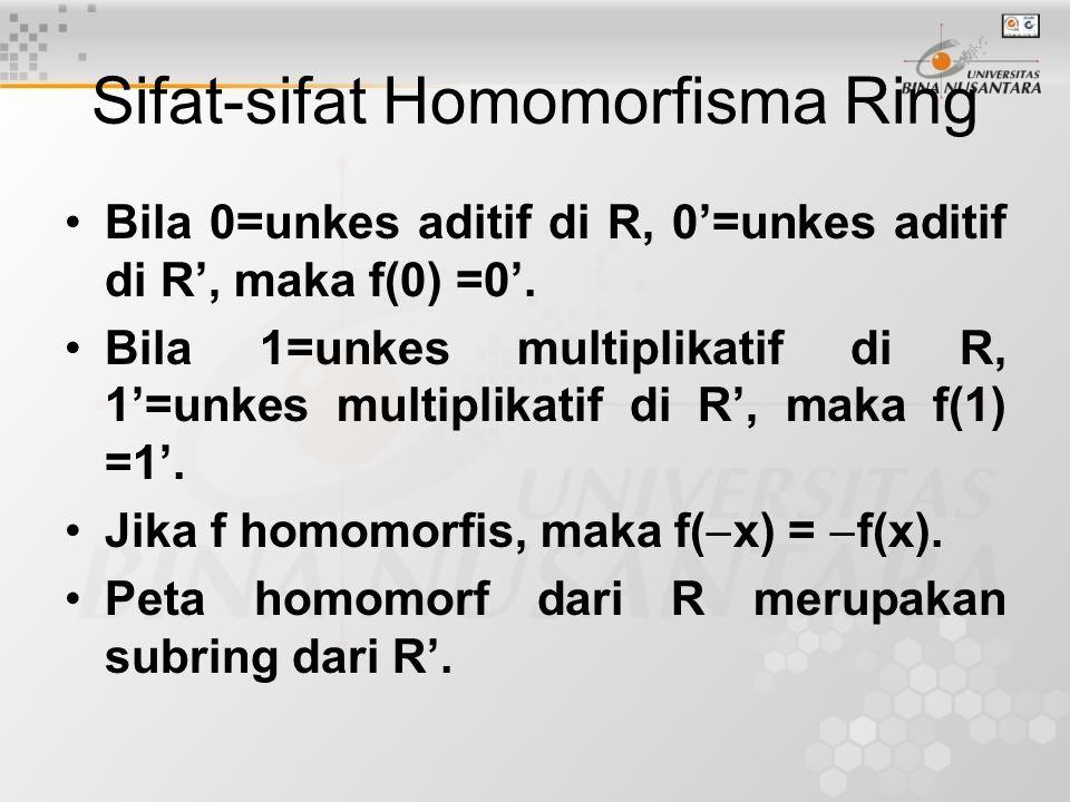 Sifat-sifat Homomorfisma Ring Bila 0=unkes aditif di R, 0'=unkes aditif di R', maka f(0) =0'. Bila 1=unkes multiplikatif di R, 1'=unkes multiplikatif