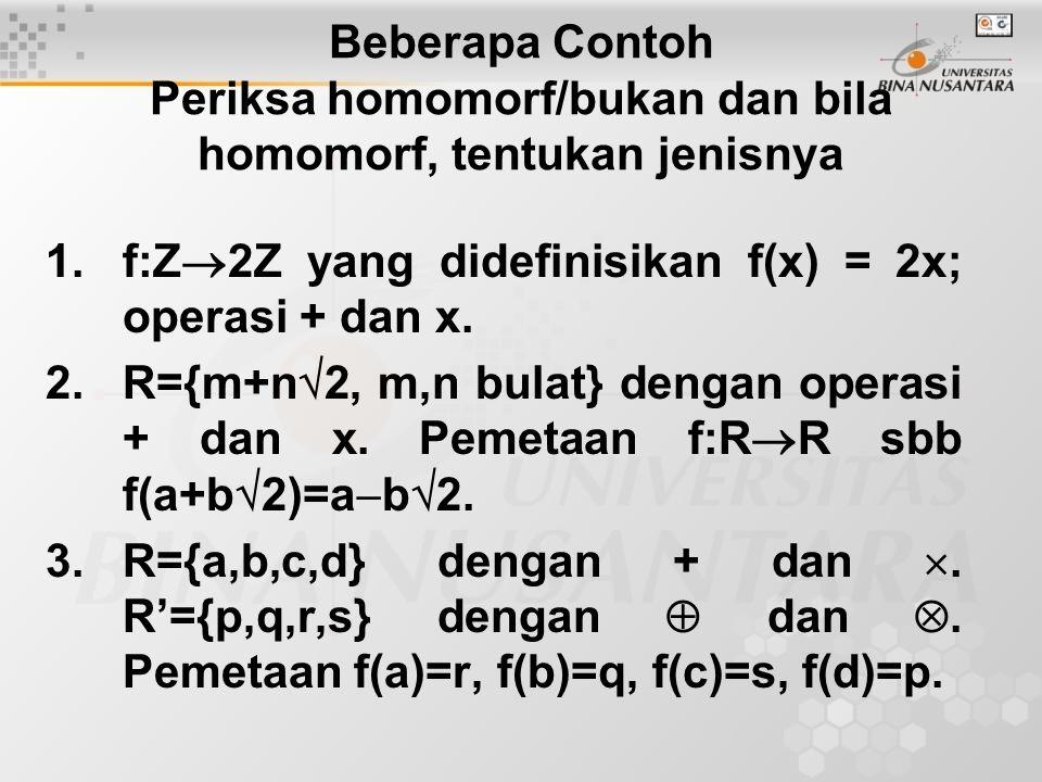 Beberapa Contoh Periksa homomorf/bukan dan bila homomorf, tentukan jenisnya 1.f:Z  2Z yang didefinisikan f(x) = 2x; operasi + dan x.