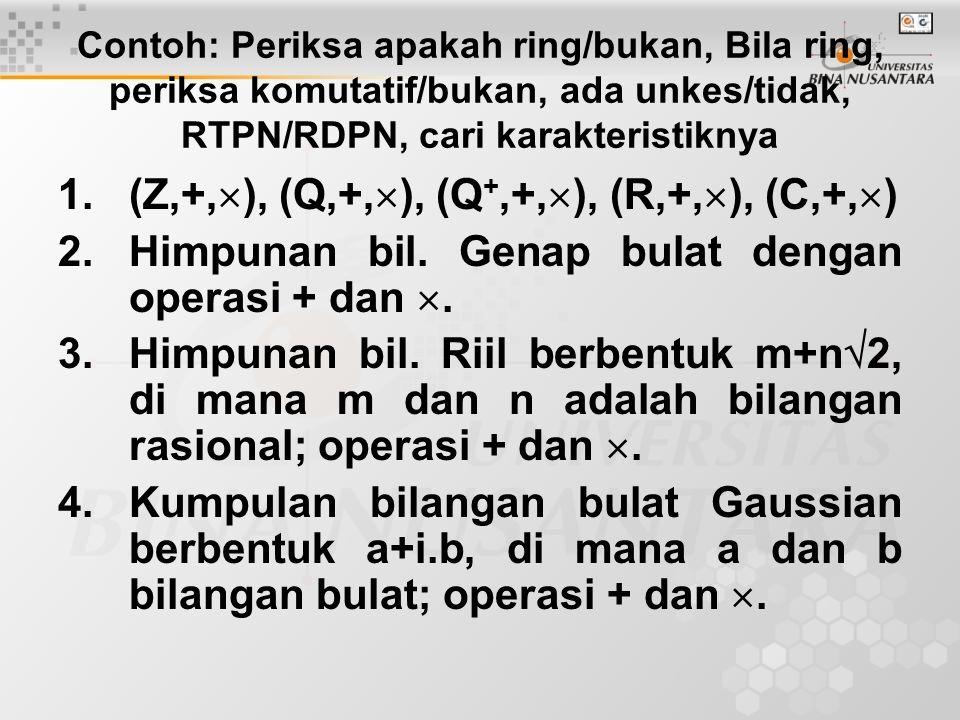 Contoh: Periksa apakah ring/bukan, Bila ring, periksa komutatif/bukan, ada unkes/tidak, RTPN/RDPN, cari karakteristiknya 1.(Z,+,  ), (Q,+,  ), (Q +,