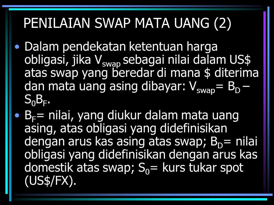 PENILAIAN SWAP MATA UANG (2) Dalam pendekatan ketentuan harga obligasi, jika V swap sebagai nilai dalam US$ atas swap yang beredar di mana $ diterima dan mata uang asing dibayar: V swap = B D – S 0 B F.