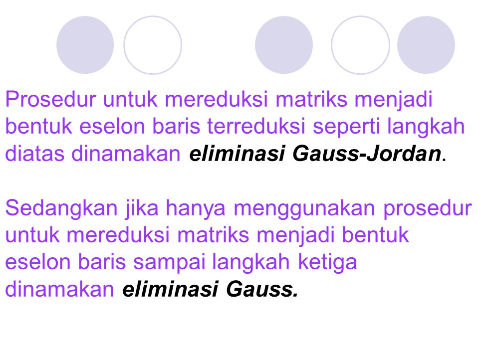 Prosedur untuk mereduksi matriks menjadi bentuk eselon baris terreduksi seperti langkah diatas dinamakan eliminasi Gauss-Jordan.