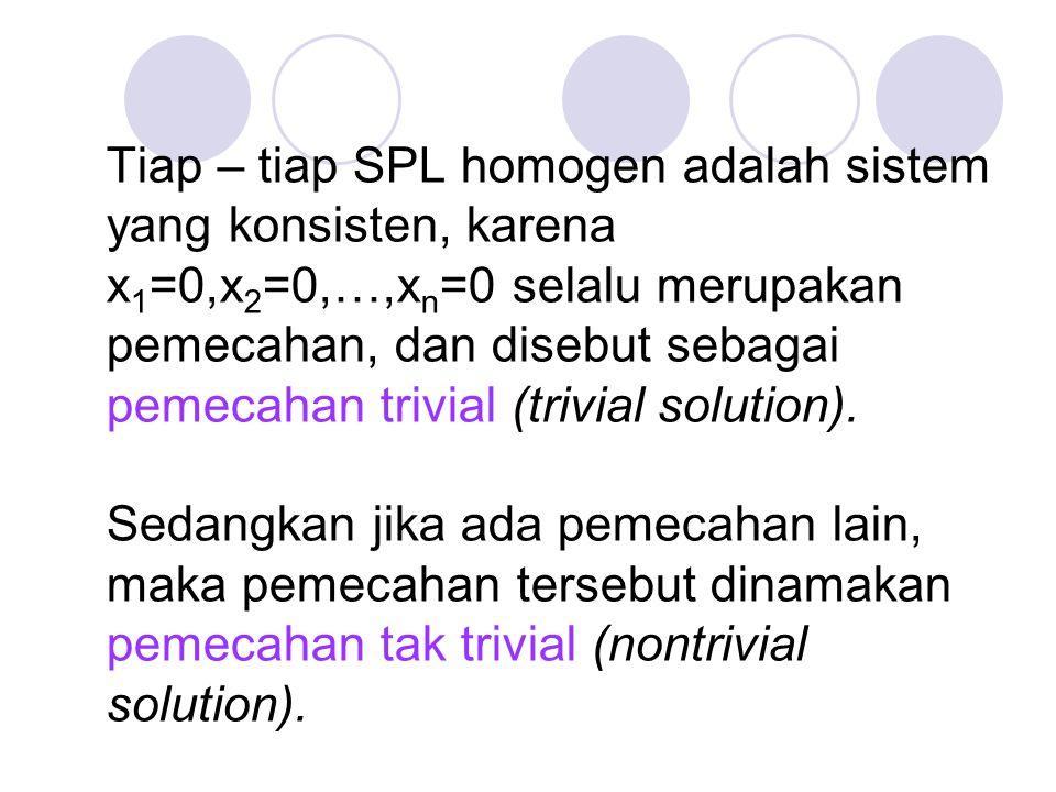 Tiap – tiap SPL homogen adalah sistem yang konsisten, karena x 1 =0,x 2 =0,…,x n =0 selalu merupakan pemecahan, dan disebut sebagai pemecahan trivial (trivial solution).