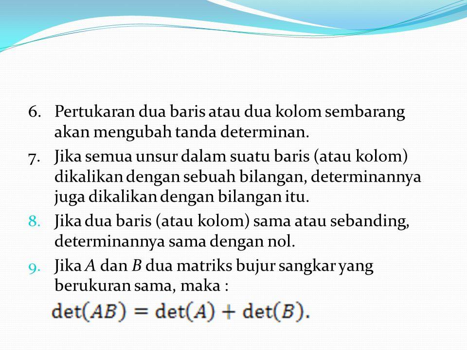 6.Pertukaran dua baris atau dua kolom sembarang akan mengubah tanda determinan. 7.Jika semua unsur dalam suatu baris (atau kolom) dikalikan dengan seb