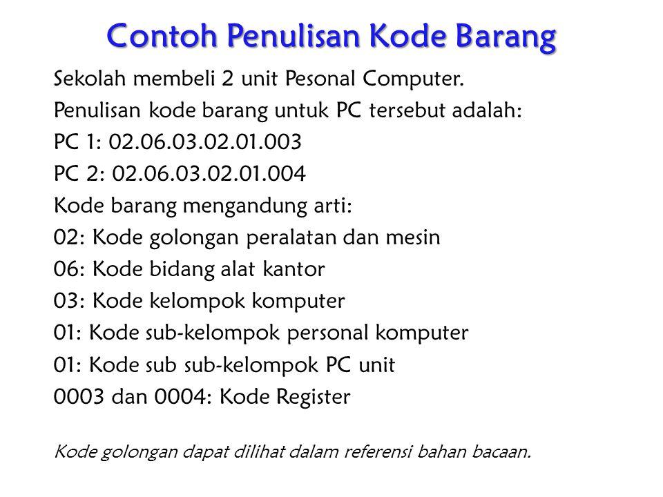 Contoh Penulisan Kode Barang Sekolah membeli 2 unit Pesonal Computer. Penulisan kode barang untuk PC tersebut adalah: PC 1: 02.06.03.02.01.003 PC 2: 0