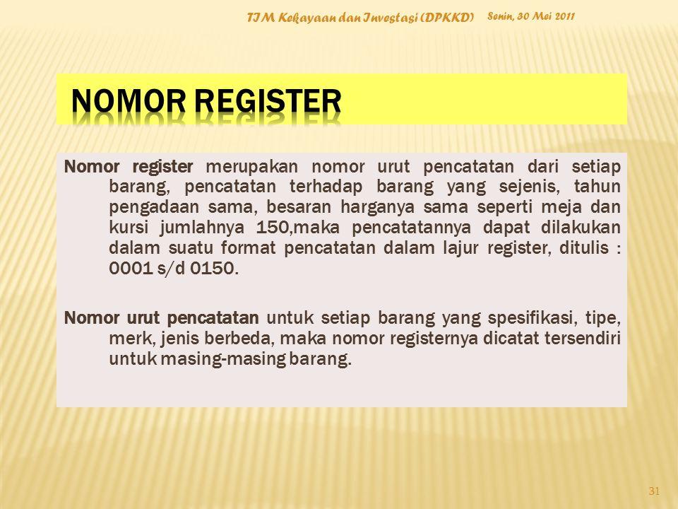 Senin, 30 Mei 2011 TIM Kekayaan dan Investasi (DPKKD) 31 Nomor register merupakan nomor urut pencatatan dari setiap barang, pencatatan terhadap barang