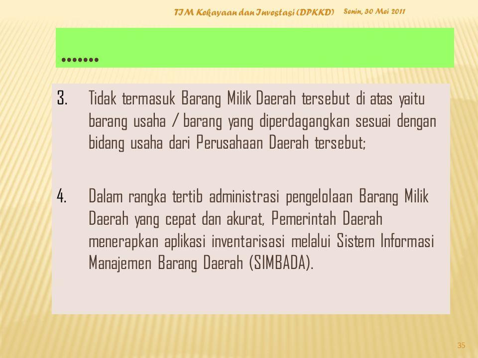 Senin, 30 Mei 2011 TIM Kekayaan dan Investasi (DPKKD) 35 3.Tidak termasuk Barang Milik Daerah tersebut di atas yaitu barang usaha / barang yang diperd