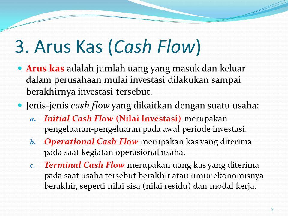 3. Arus Kas (Cash Flow) Arus kas adalah jumlah uang yang masuk dan keluar dalam perusahaan mulai investasi dilakukan sampai berakhirnya investasi ters