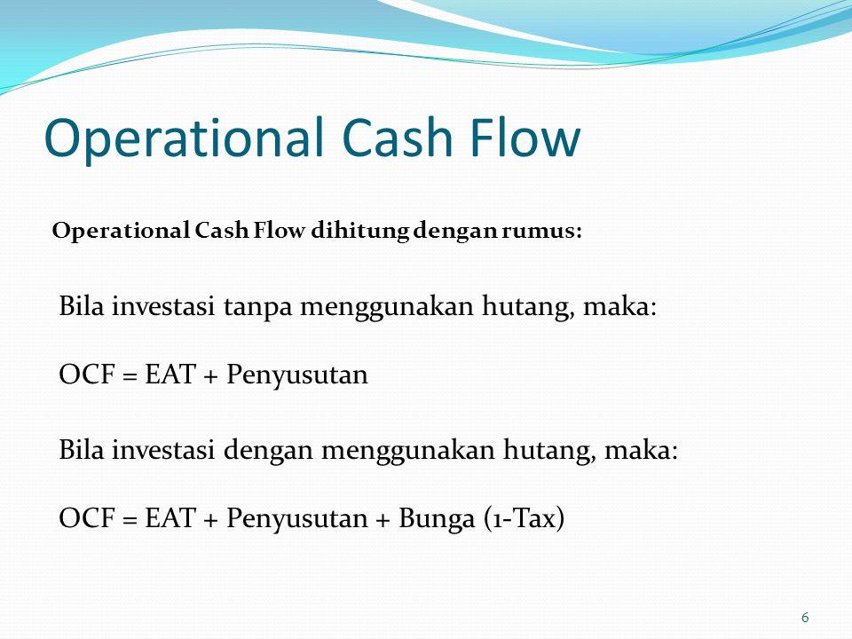 Operational Cash Flow 6 Operational Cash Flow dihitung dengan rumus: Bila investasi tanpa menggunakan hutang, maka: OCF = EAT + Penyusutan Bila invest