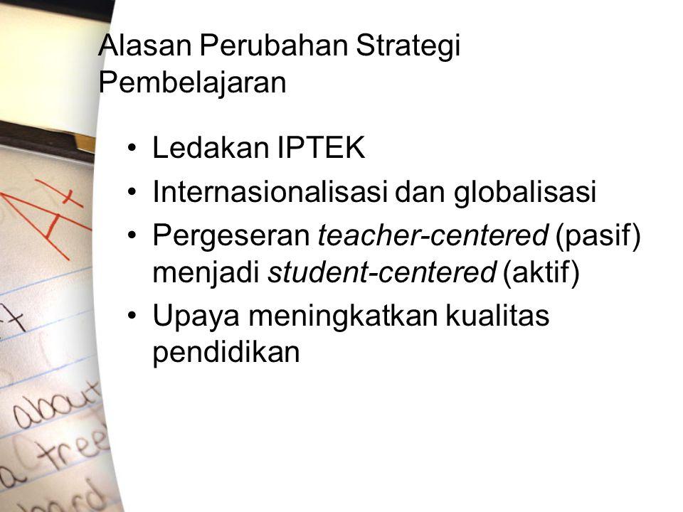 Alasan Perubahan Strategi Pembelajaran Ledakan IPTEK Internasionalisasi dan globalisasi Pergeseran teacher-centered (pasif) menjadi student-centered (