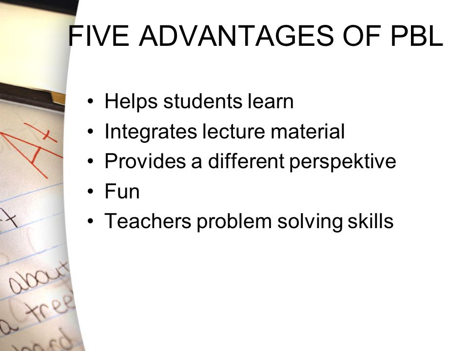 FIVE ADVANTAGES OF PBL Helps students learn Integrates lecture material Provides a different perspektive Fun Teachers problem solving skills