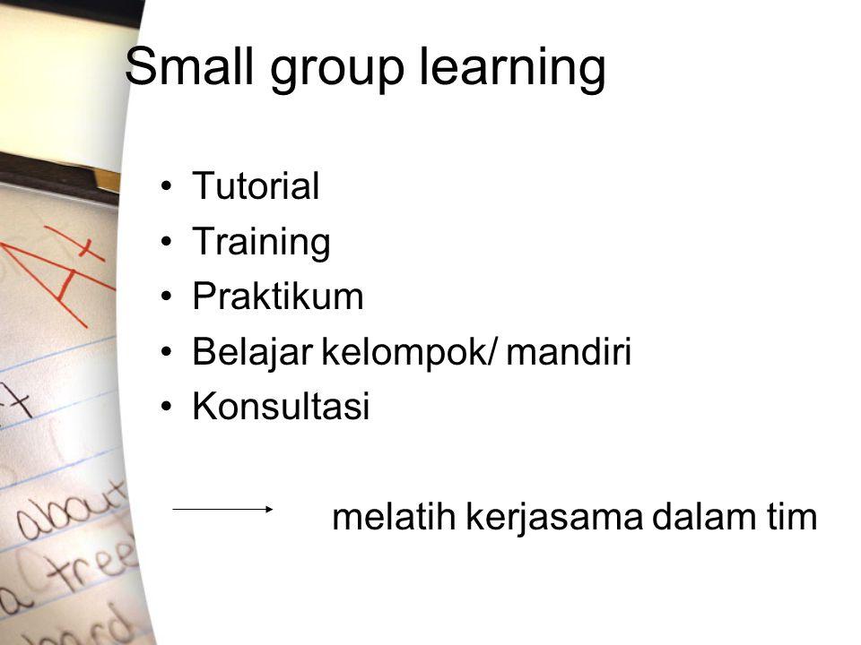 Small group learning Tutorial Training Praktikum Belajar kelompok/ mandiri Konsultasi melatih kerjasama dalam tim