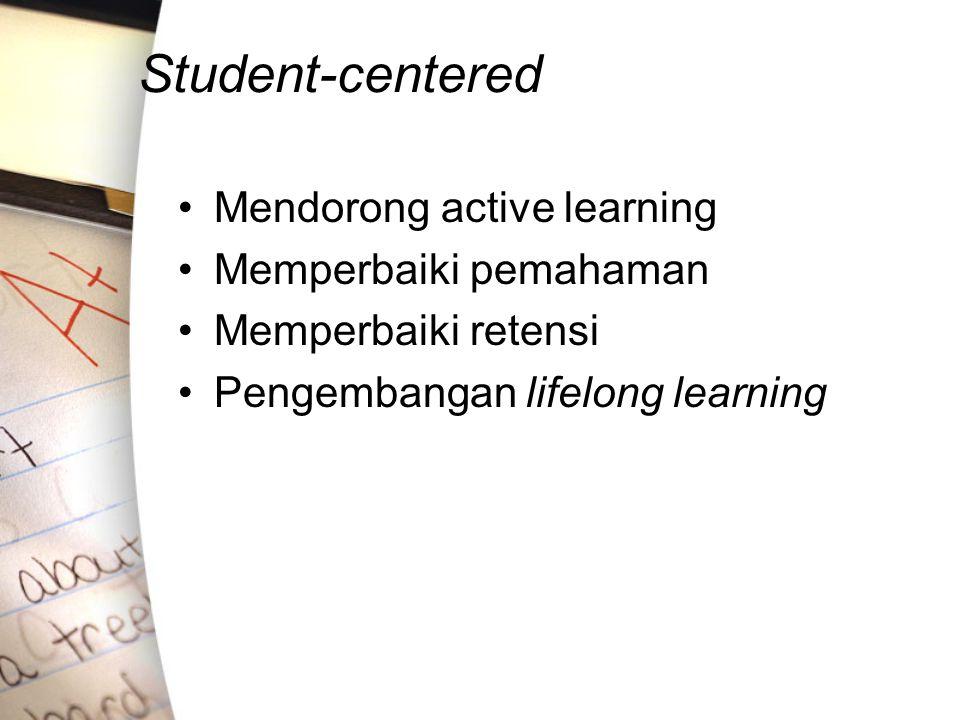 Student-centered Mendorong active learning Memperbaiki pemahaman Memperbaiki retensi Pengembangan lifelong learning
