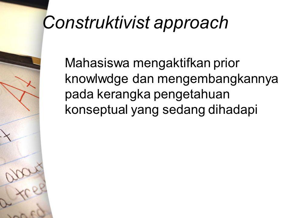 Construktivist approach Mahasiswa mengaktifkan prior knowlwdge dan mengembangkannya pada kerangka pengetahuan konseptual yang sedang dihadapi